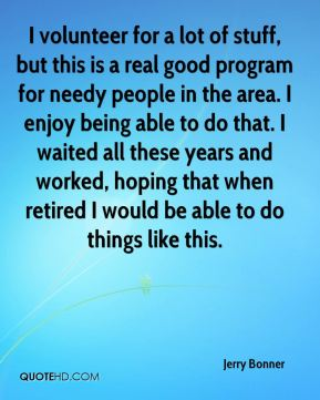 Jerry Bonner  - I volunteer for a lot of stuff, but this is a real good program for needy people in the area. I enjoy being able to do that. I waited all these years and worked, hoping that when retired I would be able to do things like this.