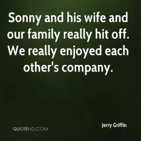 Jerry Griffin  - Sonny and his wife and our family really hit off. We really enjoyed each other's company.