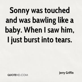 Jerry Griffin  - Sonny was touched and was bawling like a baby. When I saw him, I just burst into tears.
