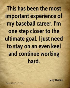 Jerry Owens  - This has been the most important experience of my baseball career. I'm one step closer to the ultimate goal. I just need to stay on an even keel and continue working hard.