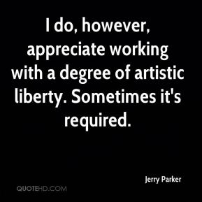 Jerry Parker  - I do, however, appreciate working with a degree of artistic liberty. Sometimes it's required.