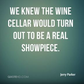 Jerry Parker  - We knew the wine cellar would turn out to be a real showpiece.