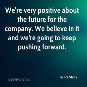 Jessica Study  - We're very positive about the future for the company. We believe in it and we're going to keep pushing forward.
