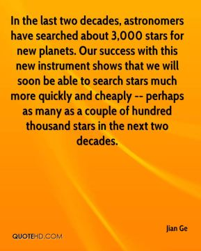 Jian Ge  - In the last two decades, astronomers have searched about 3,000 stars for new planets. Our success with this new instrument shows that we will soon be able to search stars much more quickly and cheaply -- perhaps as many as a couple of hundred thousand stars in the next two decades.