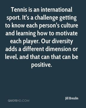 Jill Breslin  - Tennis is an international sport. It's a challenge getting to know each person's culture and learning how to motivate each player. Our diversity adds a different dimension or level, and that can that can be positive.