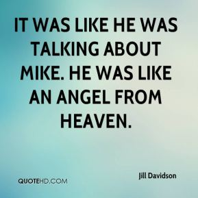 Jill Davidson  - It was like he was talking about Mike. He was like an angel from heaven.