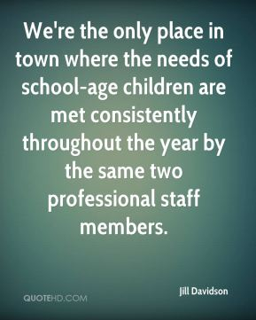 Jill Davidson  - We're the only place in town where the needs of school-age children are met consistently throughout the year by the same two professional staff members.