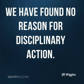 Jill Wiggins  - We have found no reason for disciplinary action.