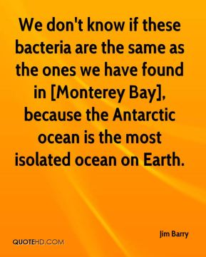 Jim Barry  - We don't know if these bacteria are the same as the ones we have found in [Monterey Bay], because the Antarctic ocean is the most isolated ocean on Earth.
