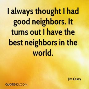Jim Casey  - I always thought I had good neighbors. It turns out I have the best neighbors in the world.
