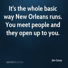 Jim Casey  - It's the whole basic way New Orleans runs. You meet people and they open up to you.
