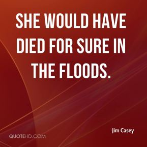 She would have died for sure in the floods.