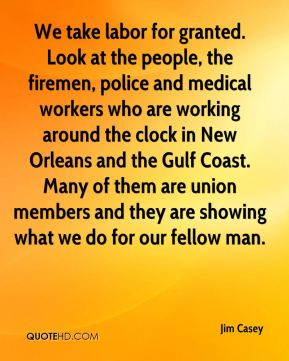 Jim Casey  - We take labor for granted. Look at the people, the firemen, police and medical workers who are working around the clock in New Orleans and the Gulf Coast. Many of them are union members and they are showing what we do for our fellow man.