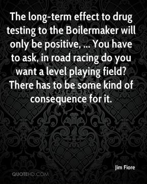 Jim Fiore  - The long-term effect to drug testing to the Boilermaker will only be positive, ... You have to ask, in road racing do you want a level playing field? There has to be some kind of consequence for it.