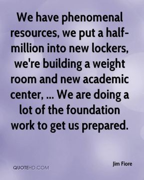 Jim Fiore  - We have phenomenal resources, we put a half-million into new lockers, we're building a weight room and new academic center, ... We are doing a lot of the foundation work to get us prepared.