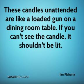These candles unattended are like a loaded gun on a dining room table. If you can't see the candle, it shouldn't be lit.