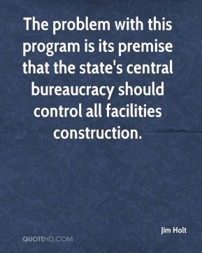 Jim Holt  - The problem with this program is its premise that the state's central bureaucracy should control all facilities construction.