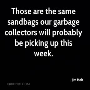Jim Holt  - Those are the same sandbags our garbage collectors will probably be picking up this week.