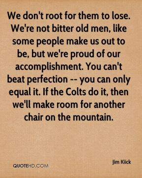 Jim Kiick  - We don't root for them to lose. We're not bitter old men, like some people make us out to be, but we're proud of our accomplishment. You can't beat perfection -- you can only equal it. If the Colts do it, then we'll make room for another chair on the mountain.