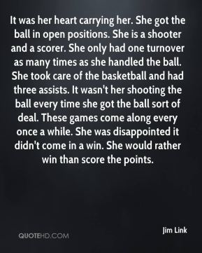 Jim Link  - It was her heart carrying her. She got the ball in open positions. She is a shooter and a scorer. She only had one turnover as many times as she handled the ball. She took care of the basketball and had three assists. It wasn't her shooting the ball every time she got the ball sort of deal. These games come along every once a while. She was disappointed it didn't come in a win. She would rather win than score the points.