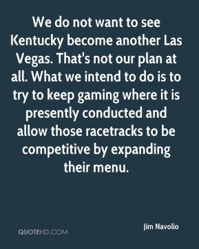 We do not want to see Kentucky become another Las Vegas. That's not our plan at all. What we intend to do is to try to keep gaming where it is presently conducted and allow those racetracks to be competitive by expanding their menu.