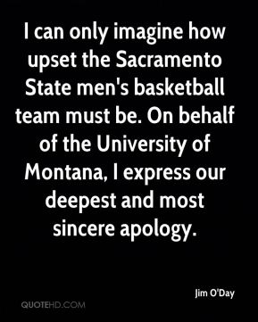 Jim O'Day  - I can only imagine how upset the Sacramento State men's basketball team must be. On behalf of the University of Montana, I express our deepest and most sincere apology.