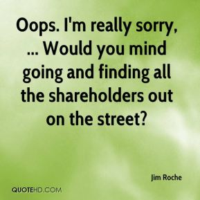 Jim Roche  - Oops. I'm really sorry, ... Would you mind going and finding all the shareholders out on the street?