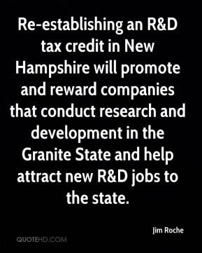 Jim Roche  - Re-establishing an R&D tax credit in New Hampshire will promote and reward companies that conduct research and development in the Granite State and help attract new R&D jobs to the state.