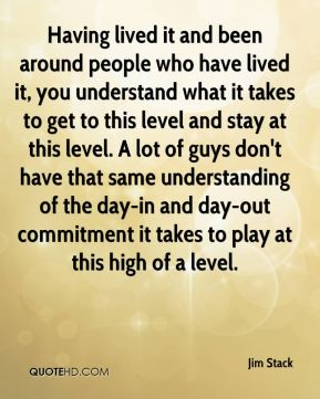 Jim Stack  - Having lived it and been around people who have lived it, you understand what it takes to get to this level and stay at this level. A lot of guys don't have that same understanding of the day-in and day-out commitment it takes to play at this high of a level.