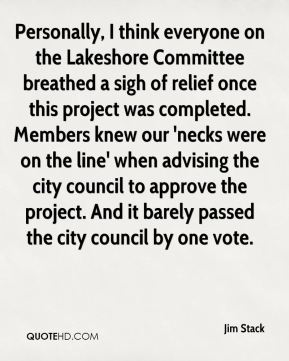 Jim Stack  - Personally, I think everyone on the Lakeshore Committee breathed a sigh of relief once this project was completed. Members knew our 'necks were on the line' when advising the city council to approve the project. And it barely passed the city council by one vote.