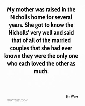 Jim Ware  - My mother was raised in the Nicholls home for several years. She got to know the Nicholls' very well and said that of all of the married couples that she had ever known they were the only one who each loved the other as much.