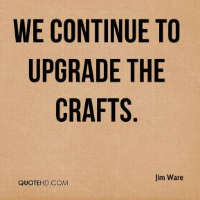 Jim Ware  - We continue to upgrade the crafts.