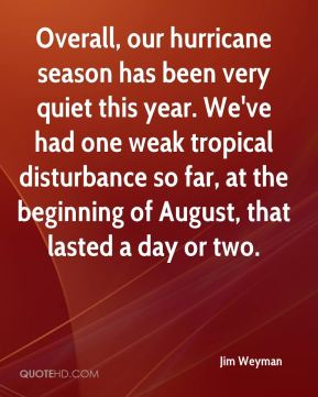 Jim Weyman  - Overall, our hurricane season has been very quiet this year. We've had one weak tropical disturbance so far, at the beginning of August, that lasted a day or two.