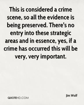 Jim Wolf  - This is considered a crime scene, so all the evidence is being preserved. There's no entry into these strategic areas and in essence, yes, if a crime has occurred this will be very, very important.