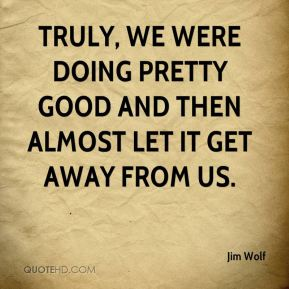 Jim Wolf  - Truly, we were doing pretty good and then almost let it get away from us.