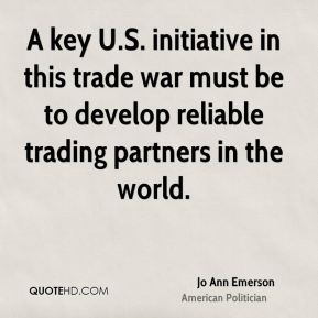 Jo Ann Emerson - A key U.S. initiative in this trade war must be to develop reliable trading partners in the world.