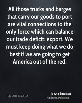 Jo Ann Emerson - All those trucks and barges that carry our goods to port are vital connections to the only force which can balance our trade deficit: export. We must keep doing what we do best if we are going to get America out of the red.