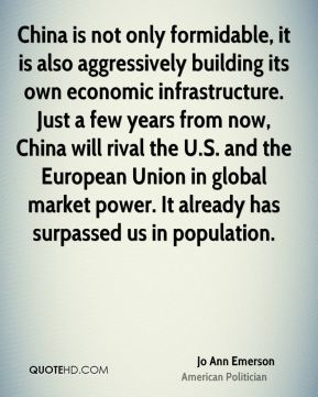 Jo Ann Emerson - China is not only formidable, it is also aggressively building its own economic infrastructure. Just a few years from now, China will rival the U.S. and the European Union in global market power. It already has surpassed us in population.