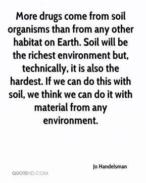 Jo Handelsman  - More drugs come from soil organisms than from any other habitat on Earth. Soil will be the richest environment but, technically, it is also the hardest. If we can do this with soil, we think we can do it with material from any environment.