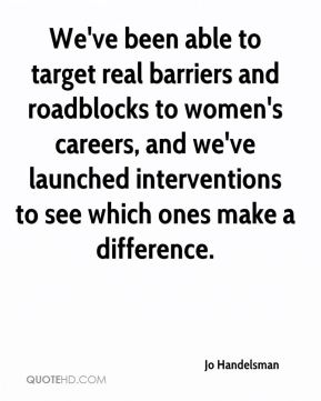 We've been able to target real barriers and roadblocks to women's careers, and we've launched interventions to see which ones make a difference.