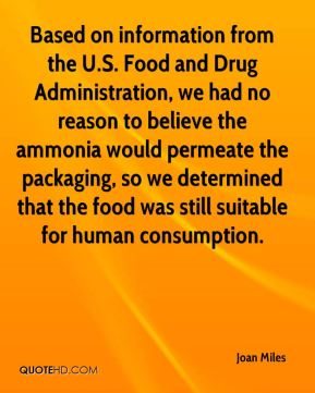 Joan Miles  - Based on information from the U.S. Food and Drug Administration, we had no reason to believe the ammonia would permeate the packaging, so we determined that the food was still suitable for human consumption.