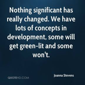 Joanna Stevens  - Nothing significant has really changed. We have lots of concepts in development, some will get green-lit and some won't.