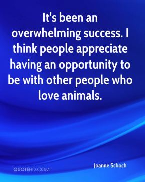 Joanne Schoch  - It's been an overwhelming success. I think people appreciate having an opportunity to be with other people who love animals.