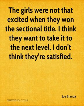 Joe Branda  - The girls were not that excited when they won the sectional title. I think they want to take it to the next level, I don't think they're satisfied.