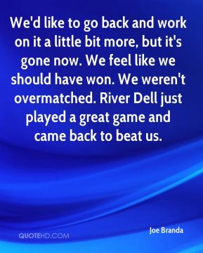 Joe Branda  - We'd like to go back and work on it a little bit more, but it's gone now. We feel like we should have won. We weren't overmatched. River Dell just played a great game and came back to beat us.
