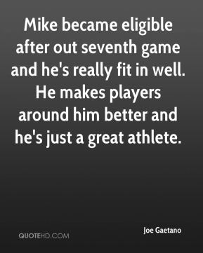 Joe Gaetano  - Mike became eligible after out seventh game and he's really fit in well. He makes players around him better and he's just a great athlete.