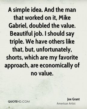 Joe Grant - A simple idea. And the man that worked on it, Mike Gabriel, doubled the value. Beautiful job. I should say triple. We have others like that, but, unfortunately, shorts, which are my favorite approach, are economically of no value.