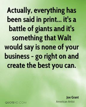 Joe Grant - Actually, everything has been said in print... it's a battle of giants and it's something that Walt would say is none of your business - go right on and create the best you can.