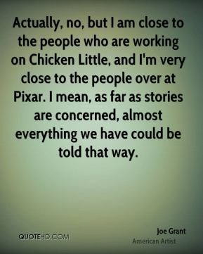 Joe Grant - Actually, no, but I am close to the people who are working on Chicken Little, and I'm very close to the people over at Pixar. I mean, as far as stories are concerned, almost everything we have could be told that way.