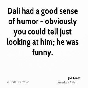 Joe Grant - Dali had a good sense of humor - obviously you could tell just looking at him; he was funny.